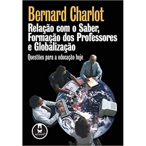 RELAÇAO COM O SABER FORMAÇAO DOS PROFESSORES E GLOBALIZAÇAO - CHARLOT